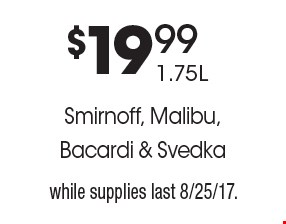 $19.99 1.75L Smirnoff, Malibu, Bacardi & Svedka. While supplies last 8/25/17.