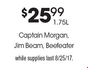 $25.99 1.75L Captain Morgan, Jim Beam, Beefeater. While supplies last 8/25/17.