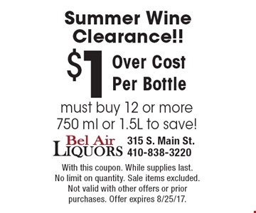 Summer Wine Clearance!! $1 Over Cost Per Bottle. Bust buy 12 or more. 750 ml or 1.5L to save! With this coupon. While supplies last. No limit on quantity. Sale items excluded.Not valid with other offers or prior purchases. Offer expires 8/25/17.