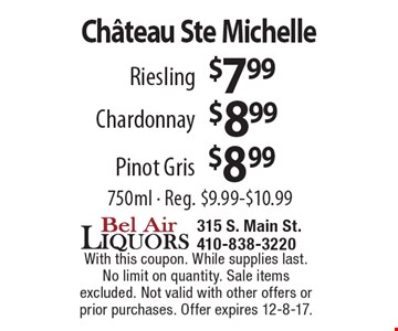 Ch'teau Ste Michelle Riesling $7.99. Chardonnay $8.99. Pinot Gris $8.99. 750ml - Reg. $9.99-$10.99. With this coupon. While supplies last. No limit on quantity. Sale items excluded. Not valid with other offers or prior purchases. Offer expires 12-8-17.