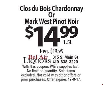 Clos du Bois Chardonnay Or Mark West Pinot Noir $14.99 1.5L Reg. $19.99 . With this coupon. While supplies last. No limit on quantity. Sale items excluded. Not valid with other offers or prior purchases. Offer expires 12-8-17.