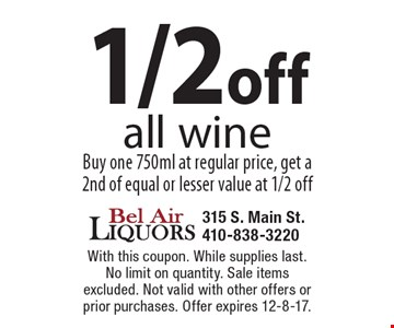 1/2 off all wine. Buy one 750ml at regular price, get a 2nd of equal or lesser value at 1/2 off. With this coupon. While supplies last. No limit on quantity. Sale items excluded. Not valid with other offers or prior purchases. Offer expires 12-8-17.