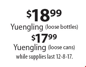 $17.99 Yuengling (loose cans). Yuengling (loose bottles). while supplies last 12-8-17.