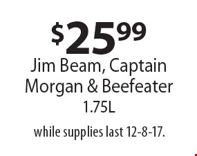 $25.99 Jim Beam, Captain Morgan & Beefeater 1.75L. while supplies last 12-8-17.