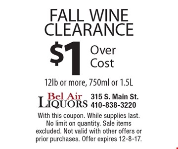 FALL WINE CLEARANCE $1 Over Cost 12 lb or more, 750ml or 1.5L. With this coupon. While supplies last. No limit on quantity. Sale items excluded. Not valid with other offers or prior purchases. Offer expires 12-8-17.