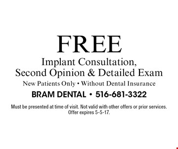 Free Implant Consultation, Second Opinion & Detailed Exam. New Patients Only - Without Dental Insurance. Must be presented at time of visit. Not valid with other offers or prior services. Offer expires 5-5-17.