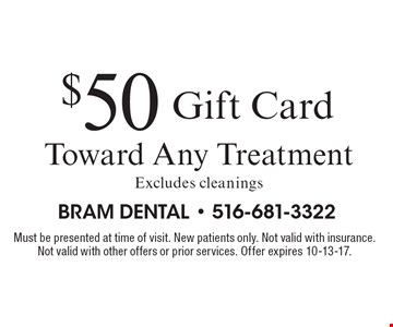 $50 Gift Card Toward Any Treatment Excludes cleanings. Must be presented at time of visit. New patients only. Not valid with insurance. Not valid with other offers or prior services. Offer expires 10-13-17.