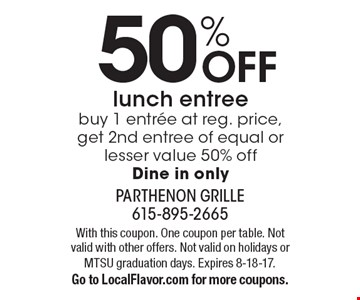 50% Off lunch entree. Buy 1 entree at reg. price, get 2nd entree of equal or lesser value 50% off. Dine in only. With this coupon. One coupon per table. Not valid with other offers. Not valid on holidays or MTSU graduation days. Expires 8-18-17. Go to LocalFlavor.com for more coupons.