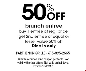 50% Off brunch entree buy 1 entree at reg. price, get 2nd entree of equal or lesser value 50% offDine in only. With this coupon. One coupon per table. Not valid with other offers. Not valid on holidays. Expires 10/27/17.