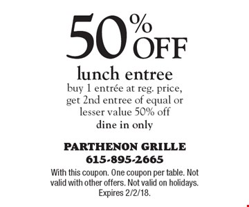 50% Off lunch entree buy 1 entree at reg. price, get 2nd entree of equal or lesser value 50% off dine in only. With this coupon. One coupon per table. Not valid with other offers. Not valid on holidays. Expires 2/2/18.