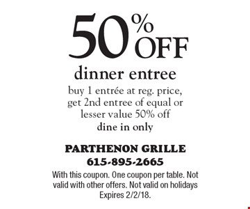 50% Off dinner entree buy 1 entree at reg. price, get 2nd entree of equal or lesser value 50% off dine in only. With this coupon. One coupon per table. Not valid with other offers. Not valid on holidays Expires 2/2/18.