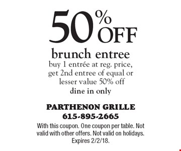 50% Off brunch entree buy 1 entree at reg. price, get 2nd entree of equal or lesser value 50% off dine in only. With this coupon. One coupon per table. Not valid with other offers. Not valid on holidays. Expires 2/2/18.