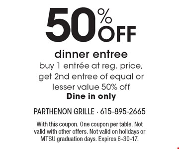 50% Off dinner entree buy 1 entree at reg. price, get 2nd entree of equal or lesser value 50% off. Dine in only. With this coupon. One coupon per table. Not valid with other offers. Not valid on holidays or MTSU graduation days. Expires 6-30-17.