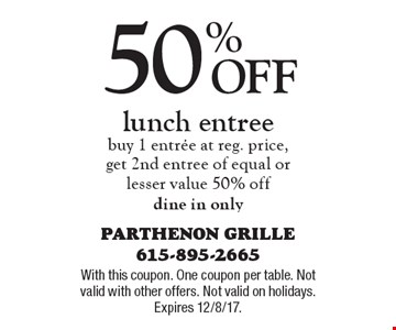 50% Off lunch entree. Buy 1 entree at reg. price,get 2nd entree of equal or lesser value 50% off. Dine in only. With this coupon. One coupon per table. Not valid with other offers. Not valid on holidays. Expires 12/8/17.