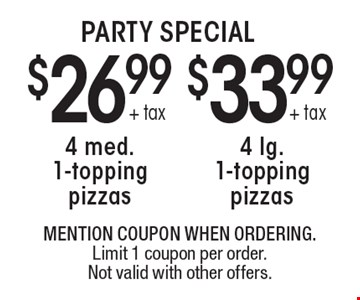 PARTY SPECIAL. 26.99 + tax 4 med. 1-topping pizzas. $33.99 + tax 4 lg. 1-topping pizzas. MENTION COUPON WHEN ORDERING. Limit 1 coupon per order. Not valid with other offers.