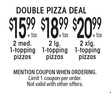 DOUBLE PIZZA DEAL. $20.99 + tax 2 xlg. 1-topping pizzas. $18.99 + tax 2 lg. 1-topping pizzas. $15.99 + tax 2 med. 1-topping pizzas. MENTION COUPON WHEN ORDERING. Limit 1 coupon per order. Not valid with other offers.