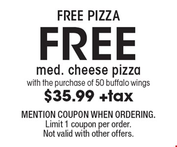 FREE PIZZA. Free med. cheese pizza with the purchase of 50 buffalo wings. $35.99 +tax. MENTION COUPON WHEN ORDERING. Limit 1 coupon per order. Not valid with other offers.