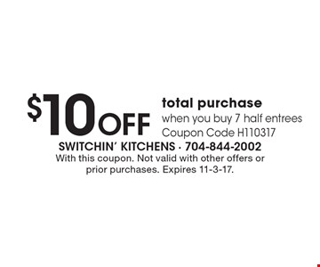$10 OFF total purchase. When you buy 7 half entrees. Coupon Code H110317. With this coupon. Not valid with other offers or prior purchases. Expires 11-3-17.