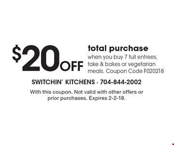 $20 OFF total purchase when you buy 7 full entrees, take & bakes or vegetarian meals. Coupon Code F020218. With this coupon. Not valid with other offers or prior purchases. Expires 2-2-18.