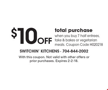 $10 OFF total purchase when you buy 7 half entrees, take & bakes or vegetarian meals. Coupon Code H020218. With this coupon. Not valid with other offers or prior purchases. Expires 2-2-18.