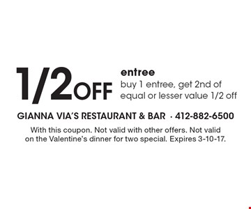 1/2 Off entree. Buy 1 entree, get 2nd of equal or lesser value 1/2 off. With this coupon. Not valid with other offers. Not valid on the Valentine's dinner for two special. Expires 3-10-17.