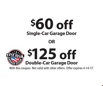 $125 off Double-Car Garage Door. $60 off Single-Car Garage Door. With this coupon. Not valid with other offers. Offer expires 4-14-17.
