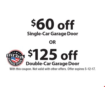$125 off Double-Car Garage Door. $60 off Single-Car Garage Door. With this coupon. Not valid with other offers. Offer expires 5-12-17.