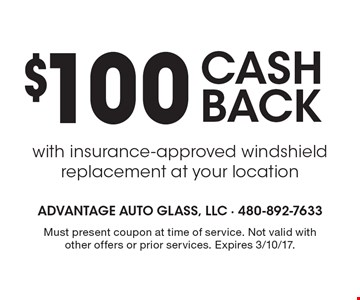 $100 CASH BACK with insurance-approved windshield replacement at your location. Must present coupon at time of service. Not valid with other offers or prior services. Expires 3/10/17.