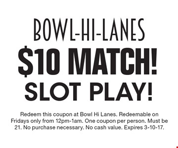 $10 Match! slot play! Redeem this coupon at Bowl Hi Lanes. Redeemable on Fridays only from 12pm-1am. One coupon per person. Must be 21. No purchase necessary. No cash value. Expires 3-10-17.