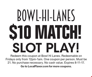 $10 Match! slot play!. Redeem this coupon at Bowl Hi Lanes. Redeemable on Fridays only from 12pm-1am. One coupon per person. Must be 21. No purchase necessary. No cash value. Expires 8-11-17. Go to LocalFlavor.com for more coupons.