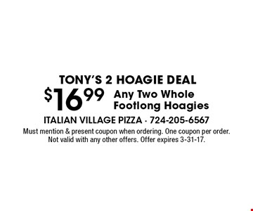 Tony's 2 Hoagie Deal - $16.99 Any Two Whole Footlong Hoagies. Must mention & present coupon when ordering. One coupon per order. Not valid with any other offers. Offer expires 3-31-17.