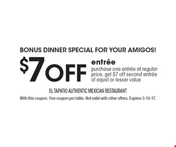 BONUS DINNER special FOR YOUR AMIGOS! $7 off entree purchase one entree at regular price, get $7 off second entree of equal or lesser value. With this coupon. One coupon per table. Not valid with other offers. Expires 3-10-17.