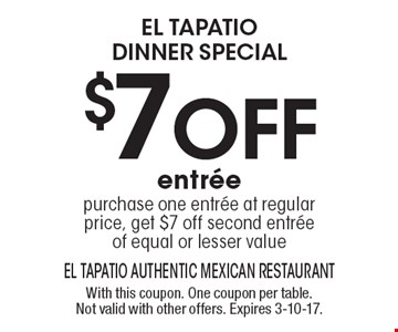 el tapatio DINNER special $7 off entree purchase one entree at regular price, get $7 off second entree of equal or lesser value. With this coupon. One coupon per table. Not valid with other offers. Expires 3-10-17.