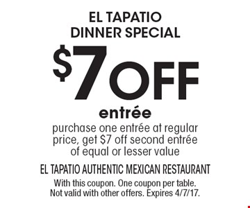 el tapatio DINNER special $7 oFf entree purchase one entree at regular price, get $7 off second entreeof equal or lesser value. With this coupon. One coupon per table. Not valid with other offers. Expires 4/7/17.