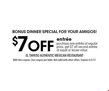 Bonus dinner special for your amigos! $7 off entree. Purchase one entree at regular price, get $7 off second entree of equal or lesser value. With this coupon. One coupon per table. Not valid with other offers. Expires 5/5/17.