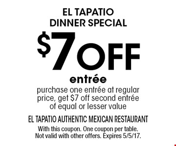 El Tapatio dinner special $7 off entree. Purchase one entree at regular price, get $7 off second entree of equal or lesser value. With this coupon. One coupon per table. Not valid with other offers. Expires 5/5/17.