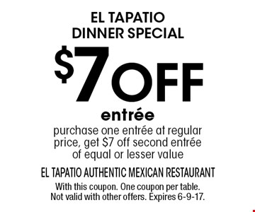 El tapatio dinner special $7 off entree purchase one entree at regular price, get $7 off second entree of equal or lesser value. With this coupon. One coupon per table. Not valid with other offers. Expires 6-9-17.