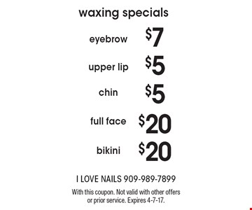 Waxing Specials $7 eyebrow $5 upper lip $5 chin $20  full face $20 bikini. With this coupon. Not valid with other offers or prior service. Expires 4-7-17.