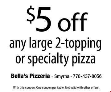 $5 off any large 2-topping or specialty pizza. With this coupon. One coupon per table. Not valid with other offers.