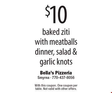 $10 baked ziti with meatballs dinner, salad & garlic knots. With this coupon. One coupon per table. Not valid with other offers.