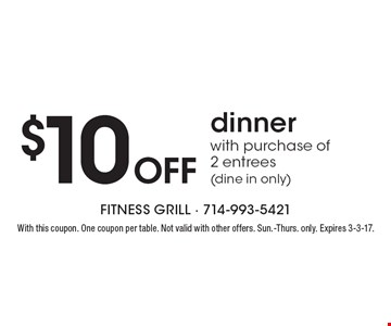 $10 Off dinner with purchase of 2 entrees (dine in only). With this coupon. One coupon per table. Not valid with other offers. Sun.-Thurs. only. Expires 3-3-17.