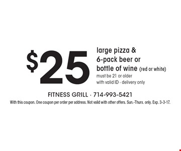 $25 large pizza & 6-pack beer or bottle of wine (red or white) must be 21 or older with valid ID - delivery only. With this coupon. One coupon per order per address. Not valid with other offers. Sun.-Thurs. only. Exp. 3-3-17.