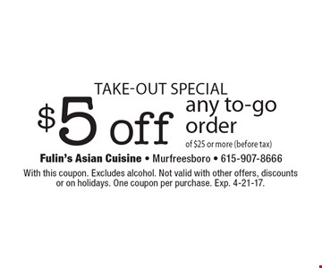 Take-out special. $5 off any to-go order of $25 or more (before tax). With this coupon. Excludes alcohol. Not valid with other offers, discounts or on holidays. One coupon per purchase. Exp. 4-21-17.