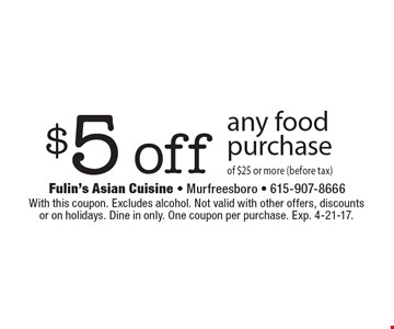 $5 off any food purchase of $25 or more (before tax). With this coupon. Excludes alcohol. Not valid with other offers, discounts or on holidays. Dine in only. One coupon per purchase. Exp. 4-21-17.