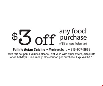 $3 off any food purchase of $15 or more (before tax). With this coupon. Excludes alcohol. Not valid with other offers, discounts or on holidays. Dine in only. One coupon per purchase. Exp. 4-21-17.