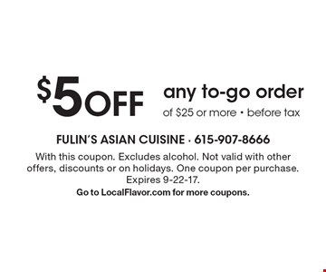 $5 OFF any to-go order of $25 or more - before tax. With this coupon. Excludes alcohol. Not valid with other offers, discounts or on holidays. One coupon per purchase. Expires 9-22-17. Go to LocalFlavor.com for more coupons.