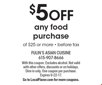 $5 OFF any food purchase of $25 or more - before tax. With this coupon. Excludes alcohol. Not valid with other offers, discounts or on holidays. Dine in only. One coupon per purchase. Expires 9-22-17. Go to LocalFlavor.com for more coupons.