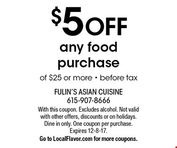 $5 off any food purchase of $25 or more, before tax. With this coupon. Excludes alcohol. Not valid with other offers, discounts or on holidays. Dine in only. One coupon per purchase. Expires 12-8-17.Go to LocalFlavor.com for more coupons.