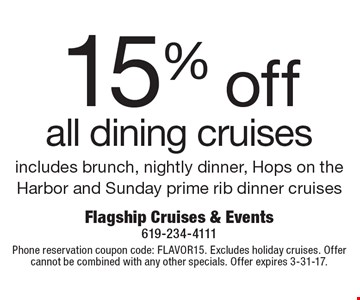 15% off all dining cruises, includes brunch, nightly dinner, Hops on the Harbor and Sunday prime rib dinner cruises. Phone reservation coupon code: FLAVOR15. Excludes holiday cruises. Offer cannot be combined with any other specials. Offer expires 3-31-17.