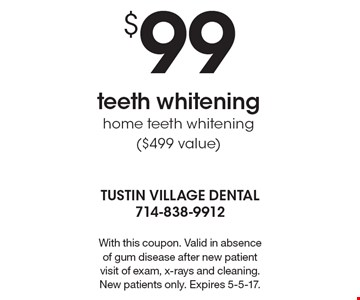 $99 teeth whitening home teeth whitening ($499 value). With this coupon. Valid in absence of gum disease after new patient visit of exam, x-rays and cleaning. New patients only. Expires 5-5-17.
